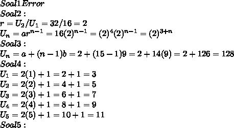 Soal 1 Error \\ Soal 2 : \\ r = U_2 / U_1 = 32 / 16 = 2 \\ U_n = ar^{n-1} = 16(2)^{n - 1} = (2)^4(2)^{n - 1} = (2)^{3 + n} \\ Soal 3 : \\ U_n = a + (n - 1)b = 2 + (15 - 1)9 = 2 + 14(9) = 2 + 126 = 128 \\ Soal 4 : \\ U_1 = 2(1) + 1 = 2 + 1 = 3 \\ U_2 = 2(2) + 1 = 4 + 1 = 5 \\ U_3 = 2(3) + 1 = 6 + 1 = 7 \\ U_4 = 2(4) + 1 = 8 + 1 = 9 \\ U_5 = 2(5) + 1 = 10 + 1 = 11 \\ Soal 5 :