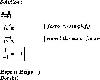 Solution: \\ \\  \frac{a-8}{-a+8}  \\ \\ \frac{a-8}{-(a-8)}\ \ \ \ \ \ \ \ \ \ \ \ \ \ \ \ \ |\ factor\ to\ simplify \\ \\ \frac{a-8}{-(a-8)}\ \ \ \ \ \ \ \ \ \ \ \ \ \ \ \ \ |\ cancel\ the\ same\ factor \\ \\  \boxed{\frac{1}{-1} = -1} \\ \\ \\ Hope\ it\ Helps =) \\ Domini