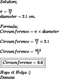 Solution; \\ \\ \pi = \frac{22}{7} \\ diameter=2.1\ cm. \\ \\ Formula; \\ Circumference= \pi \times diameter \\ \\ Circumference= \frac{22}{7}\times2.1 \\ \\ Circumference= \frac{46.2}{7} \\ \\ \boxed{\boxed{Circumference=6.6}} \\ \\ Hope\ it\ Helps :) \\ Domini