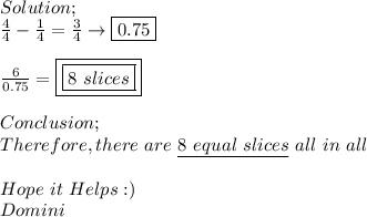 Solution; \\  \frac{4}{4}-\frac{1}{4}= \frac{3}{4}\to \boxed{0.75} \\ \\  \frac{6}{0.75}=\boxed{\boxed{8\ slices}} \\ \\ Conclusion; \\ Therefore,there\ are\ \underline{8\ equal\ slices}\ all\ in\ all \\ \\ Hope\ it\ Helps:) \\ Domini