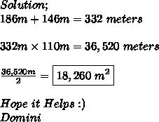 Solution; \\ 186m+146m=332\ meters \\ \\ 332m\times110m=36,520\ meters \\ \\  \frac{36,520m}{2}=\boxed{18,260\ m^{2}} \\ \\ Hope\ it\ Helps:) \\ Domini