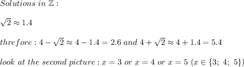 Solutions\ in\ \mathbb{Z}:\\\\\sqrt2\approx1.4\\\\threfore:4-\sqrt2\approx4-1.4=2.6\ and\ 4+\sqrt2\approx4+1.4=5.4\\\\look\ at\ the\ second\ picture:x=3\ or\ x=4\ or\ x=5\ (x\in\{3;\ 4;\ 5\})