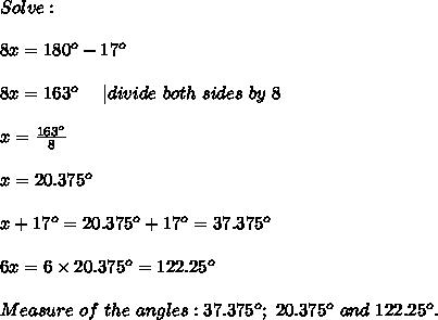 Solve:\\8x=180^o-17^o\\8x=163^o\ \ \ \ |divide\ both\ sides\ by\ 8\\x=\frac{163^o}{8}\\x=20.375^o\\x+17^o=20.375^o+17^o=37.375^o\\6x=6\times20.375^o=122.25^o\\Measure\ of\ the\ angles:37.375^o;\ 20.375^o\ and\ 122.25^o.