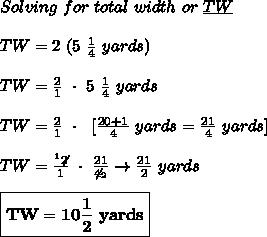 Solving\ for\ total\ width\ or\ \underline{TW} \\ \\ TW=2\ (5\  \frac{1}{4}\ yards) \\ \\ TW= \frac{2}{1}\ \cdot \ 5\  \frac{1}{4}\ yards \\ \\ TW= \frac{2}{1}\ \cdot\ \ [ \frac{20+1}{4}\ yards=  \frac{21}{4}\ yards] \\ \\ TW=  \frac{^{1}\not2}{1}\ \cdot\  \frac{21}{\not4_{2}}\to  \frac{21}{2}\ yards \\ \\ \boxed{\bold{TW=10 \frac{1}{2}\ yards}}