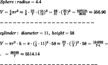 Sphere: radius = 4.4\\\\V= \frac{4}{3} \pi r^3\approx\frac{4}{3}\cdot \frac{22}{7}\cdot( \frac{44}{10}  )^3= \frac{88}{21}\cdot ( \frac{22}{5})^3 = \frac{937024}{2625}\approx356.96 \\\\ ---------------------- \\\\cylinder:\  diameter = 11,\ height = 58\\\\V= \pi r^2\cdot h= \pi \cdot( \frac{1}{2}\cdot 11)^2\cdot 58\approx \frac{22}{7}\cdot( \frac{11}{2})^2 \cdot 58= \frac{154396}{7\cdot 4}=\\\\.\ \ = \frac{38599}{7}  \approx5514.14  \\\\-----------------------