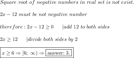 Square\ root\ of\ negative\ numbers\ in\ real\ set\ is\ not\ exist.\\2x-12\ must\ be\ not\ negative\ number\\therefore:2x-12\geq0\ \ \ \ \ |add\ 12\ to\ both\ sides\\2x\geq12\ \ \ \ \ |divide\ both\ sides\ by\ 2\\\boxed{x\geq6\Rightarrow[6;\ \infty)\Rightarrow \fbox{answer:\ 3.}}