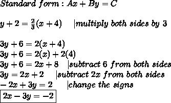 Standard\ form:Ax+By=C\\y+2=\frac{2}{3}(x+4)\ \ \ \ |multiply\ both\ sides\ by\ 3\\3y+6=2(x+4)\3y+6=2(x)+2(4)\3y+6=2x+8 \ \ \ |subtract\ 6\ from\ both\ sides\3y=2x+2\ \ \ \  |subtract\ 2x\ from\ both\ sides\-2x+3y=2\ \ \ \ \ |change\ the\ signs\\boxed{2x-3y=-2}