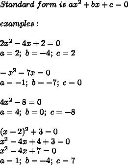 Standard\ form\ is\ ax^2+bx+c=0\\\\examples:\\\\2x^2-4x+2=0\\a=2;\ b=-4;\ c=2\\\\-x^2-7x=0\\a=-1;\ b=-7;\ c=0\\\\4x^2-8=0\\a=4;\ b=0;\ c=-8\\\\(x-2)^2+3=0\\x^2-4x+4+3=0\\x^2-4x+7=0\\a=1;\ b=-4;\ c=7