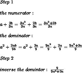 Step\ 1\\\\the\ numerator:\\\\a+\frac{2b}{3a}=\frac{3a^2}{3a}+\frac{2b}{3a}=\frac{3a^2+2b}{3a}\\\\the\ dominator:\\\\a^2+\frac{2ab}{9b}=a^2+\frac{2a}{9}=\frac{9a^2}{9}+\frac{2a}{9}=\frac{9a^2+2a}{9}\\\\Step\ 2\\\\inverse\ the\ domintor:\ \frac{9}{9a^2+2a}