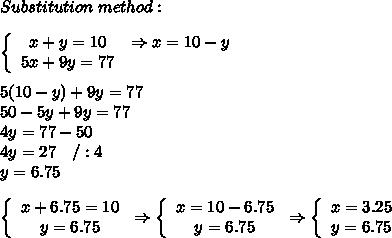 Substitution\ method:\\\\ \left\{\begin{array}{ccc}x+y=10&\Rightarrow x=10-y\\5x+9y=77\end{array}\right\\\\5(10-y)+9y=77\\50-5y+9y=77\\4y=77-50\\4y=27\ \ \ /:4\\y=6.75\\\\ \left\{\begin{array}{ccc}x+6.75=10\\y=6.75\end{array}\right\Rightarrow\left\{\begin{array}{ccc}x=10-6.75\\y=6.75\end{array}\right\Rightarrow\left\{\begin{array}{ccc}x=3.25\\y=6.75\end{array}\right