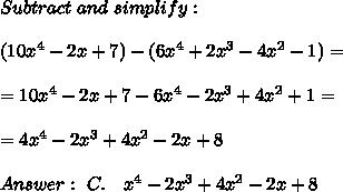 Subtract \ and \ simplify: \\\\ (10x^4 -2x + 7)-(6x^4 + 2x^3 -4x^2 - 1) = \\ \\ = 10x^4 -2x + 7 - 6x^4 - 2x^3 +4x^2 + 1=\\ \\=4x^4 -2x^3 +4x^2-2x + 8 \\ \\Answer : \ C. \ \ \ \4x^4 -2x^3 + 4x^2- 2x + 8