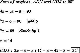 Sum\ of\ angles:\ ADC\ and\ CDJ \ is\ 90^{\circ}\\4x+3x-8=90\\7x-8=90\ \ \ \ | add\ 8\\7x=98\ \ \ | divide\ by\ 7\\x=14\\CDJ: \ 3x-8=3*14-8=42-8=\boxed{34^{\circ}}