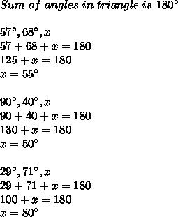Sum\ of\ angles\ in\ triangle\ is\ 180^{\circ}\\\\57^{\circ},68^{\circ},x\\57+68+x=180\\125+x=180\\x=55^{\circ}\\\\90^{\circ},40^{\circ},x\\90+40+x=180\\130+x=180\\x=50^{\circ}\\\\29^{\circ},71^{\circ},x\\29+71+x=180\\100+x=180\\x=80^{\circ}