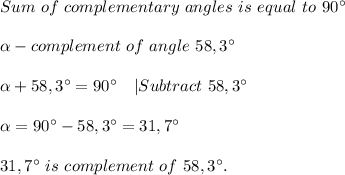 Sum\ of\ complementary\ angles\ is\ equal\ to\ 90^{\circ}\\ \alpha -complement\ of\ angle\ 58,3^{\circ}\\ \alpha +58,3^{\circ}=90^{\circ}\ \ \ |Subtract\ 58,3^{\circ}\\ \alpha =90^{\circ}-58,3^{\circ}=31,7^{\circ}\\31,7^{\circ}\ is\ complement\ of\ 58,3^{\circ}.
