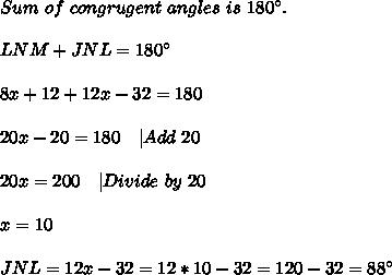 Sum\ of\ congrugent\ angles\ is\ 180^{\circ}.\\\\LNM+JNL=180^{\circ}\\\\8x+12+12x-32=180\\\\20x-20=180 \ \ \ |Add\ 20\\\\20x=200\ \ \ |Divide\ by\ 20\\\\x=10\\\\JNL=12x-32=12*10-32=120-32=88^{\circ}