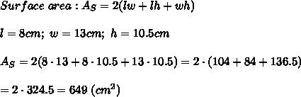 Surface\ area:A_S=2(lw+lh+wh)\\\\l=8cm;\ w=13cm;\ h=10.5cm\\\\A_S=2(8\cdot13+8\cdot10.5+13\cdot10.5)=2\cdot(104+84+136.5)\\\\=2\cdot324.5=649\ (cm^2)