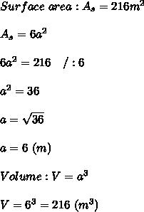 Surface\ area:A_s=216m^2\\\\A_s=6a^2\\\\6a^2=216\ \ \ /:6\\\\a^2=36\\\\a=\sqrt{36}\\\\a=6\ (m)\\\\Volume:V=a^3\\\\V=6^3=216\ (m^3)