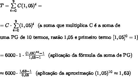 T=\sum\limits_{i=0}^9C(1,05)^i=\\\\\\=C\cdot\sum\limits_{i=0}^9(1,05)^i}\text{\ \ (a soma que multiplica C \'e a soma de}\\\\\text{uma PG de 10 termos, raz\~ao 1,05 e primeiro termo }[1,05]^0=1)\\\\\\=6000 \cdot 1\cdot \frac{(1,05)^{10}-1}{1,05-1}\text{\ \ (aplica\c{c}\~ao da f\'ormula da soma de PG)}\\\\\\\approx 6000 \cdot \frac{1,63-1}{0,05}\text{\ \ (aplica\c{c}\~ao da aproxima\c{c}\~ao } (1,05)^{10}\approx1,63)
