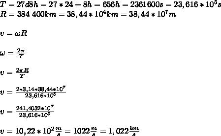 T=27d8h=27*24+8h=656h=2361600s=23,616*10^5s\\ R=384\ 400km=38,44*10^4km=38,44*10^7m\\\\ v=\omega R\\\\ \omega=\frac{2\pi}{T}\\\\ v=\frac{2\pi R}{T}\\\\ v=\frac{2*3,14*38,44*10^7}{23,616*10^5}\\\\ v=\frac{241,4032*10^7}{23,616*10^5}\\\\ v=10,22*10^2\frac{m}{s}=1022\frac{m}{s}=1,022\frac{km}{s}