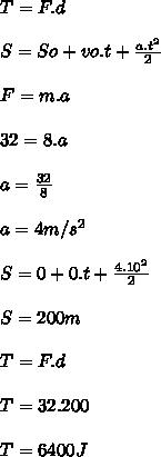 T=F.d \\  \\ S=So+vo.t+ \frac{a.t^{2}}{2}  \\  \\ F=m.a \\  \\ 32=8.a \\  \\ a= \frac{32}{8}  \\  \\ a=4m/s^{2} \\  \\ S=0+0.t+ \frac{4.10^{2}}{2}  \\  \\ S=200 m \\  \\ T=F.d \\  \\ T=32.200 \\  \\ T=6400J
