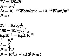TI = 180 dB \\ A = 3 m^2 \\ Io = 10^{-16} Watt/cm^2 = 10^{-12} Watt/m^2 \\ P = ? \\ \\TI = 10 log  \frac{I}{Io}\\180 = 10 log  \frac{I}{10^{-12}} \\log 10^{18} = log I.10^{12}\\I=10^6 \\I = \frac{P}{A} \\ P = I.A \\ P = 10^{6}.3 =3.10^{6} Watt