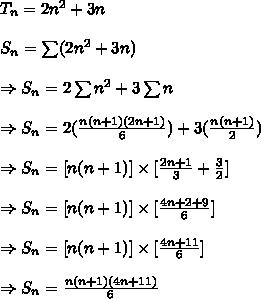 T_n=2 n^{2} +3n\\ \\S_n=\sum(2 n^{2} +3n)\\ \\ \Rightarrow S_n=2 \sum n^{2} +3 \sum n\\ \\ \Rightarrow S_n=2( \frac{n(n+1)(2n+1)}{6} ) +3( \frac{n(n+1)}{2} )\\ \\ \Rightarrow S_n=[n(n+1)] \times [ \frac{2n+1}{3}+ \frac{3}{2}  ] \\ \\ \Rightarrow S_n=[n(n+1)] \times [ \frac{4n+2+9}{6}] \\ \\ \Rightarrow S_n=[n(n+1)] \times [ \frac{4n+11}{6}] \\ \\ \Rightarrow S_n=\frac{n(n+1)(4n+11)}{6}