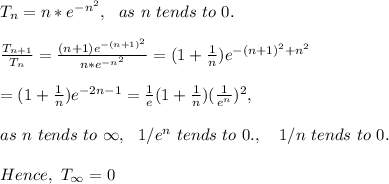 T_n = n * e^{-n^2},\ \ as\ n\ tends\ to\ 0.\\\\ \frac{T_{n+1}}{T_n}=\frac{(n+1)e^{-(n+1)^2}}{n*e^{-n^2}}=(1+\frac{1}{n})e^{-(n+1)^2+n^2}\\\\ =(1+\frac{1}{n})e^{-2n-1}=\frac{1}{e}(1+\frac{1}{n})(\frac{1}{e^{n}})^2,\\\\ as\ n\ tends\ to\ \infty,\ \ 1/e^n\ tends\ to\ 0.,\ \ \ 1/n\ tends\ to\ 0.\\\\Hence,\ T_{\infty}=0\\