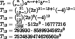 T_r={n \choose r-1}a^{n-r+1}b^{r-1}\\ T_{13}={21 \choose 13-1}(2x)^{21-13+1}(-4)^{13-1}\\ T_{13}={21 \choose 12}(2x)^9(-4)^{12}\\ T_{13}=\frac{21!}{12!9!}\cdot512x^9\cdot16777216\\ T_{13}=293930\cdot8589934592x^9\\ T_{13}=2524839474626560x^9