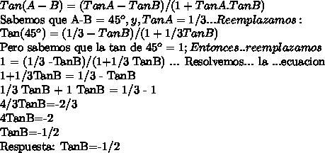 Tan(A-B) = (Tan A - TanB)/(1+TanA.TanB) Sabemos que A-B = 45^o , y , TanA =1/3 ... Reemplazamos: Tan(45^o)=(1/3-TanB)/(1+1/3TanB) Pero sabemos que la tan de 45^o = 1 ; Entonces ..reemplazamos 1 = (1/3 -TanB)/(1+1/3 TanB) ... Resolvemos... la ...ecuacion 1+1/3TanB = 1/3 - TanB1/3 TanB + 1 TanB = 1/3 - 14/3TanB=-2/34TanB=-2TanB=-1/2Respuesta: TanB=-1/2