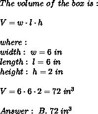 The\  volume \ of \ the \ box \ is : \\\\V= w\cdot l\cdot h \\ \\where:\\width : \ w=6 \ in \\length: \ l=6\ in\\height: \ h=2\ in \\\\V=6\cdot 6\cdot 2= 72\ in^3 \\ \\Answer : \ B. \ 72 \ in^3