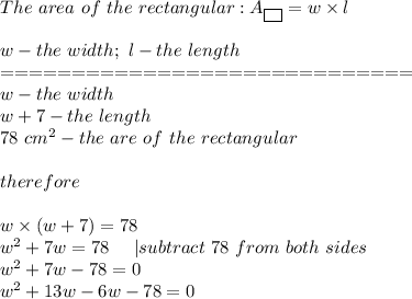 The\ area\ of\ the\ rectangular:A_{\fbox{ }}=w\times l\\\\w-the\ width;\ l-the\ length\\=============================\\w-the\ width\\w+7-the\ length\\78\ cm^2-the\ are\ of\ the\ rectangular\\\\therefore\\\\w\times(w+7)=78\\w^2+7w=78\ \ \ \ |subtract\ 78\ from\ both\ sides\\w^2+7w-78=0\\w^2+13w-6w-78=0