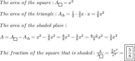 The\ area\ of\ the\ square:A_{\fbox{}}=x^2\\\\The\ area\ of\ the\ triangle:A_\Delta=\frac{1}{2}\cdot\frac{3}{4}x\cdot x=\frac{3}{8}x^2\\\\The\ area\ of\ the\ shaded\ place:\\\\A=A_{\fbox{}}-A_\Delta=x^2-\frac{3}{8}x^2=\frac{8}{8}x^2-\frac{3}{8}x^2=\frac{8-3}{8}x^2=\frac{5}{8}x^2\\\\The\ fraction\ of\ the\ square\ that\ is\ shaded:\frac{A}{A_{\fbox{}}}=\frac{\frac{5}{8}x^2}{x^2}=\boxed{\boxed{\frac{5}{8}}}