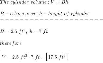 The\ cylinder\ volume:V=Bh\\\\B-a\ base\ area;\ h-height\ of\ cylinder\\---------------------\\\\B=2.5\ ft^2;\ h=7\ ft\\\\therefore\\\\\boxed{V=2.5\ ft^2\cdot7\ ft=\boxed{17.5\ ft^3}}