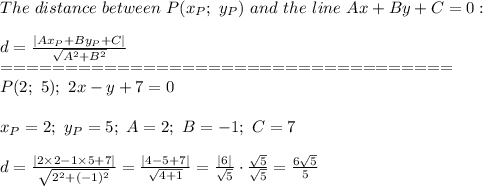 The\ distance\ between\ P(x_P;\ y_P)\ and\ the\ line\ Ax+By+C=0:\\d=\frac{|Ax_P+By_P+C|}{\sqrt{A^2+B^2}}\===================================\P(2;\ 5);\ 2x-y+7=0\\x_P=2;\ y_P=5;\ A=2;\ B=-1;\ C=7\\d=\frac{|2\times2-1\times5+7|}{\sqrt{2^2+(-1)^2}}=\frac{|4-5+7|}{\sqrt{4+1}}=\frac{|6|}{\sqrt5}\cdot\frac{\sqrt5}{\sqrt5}=\frac{6\sqrt5}{5}