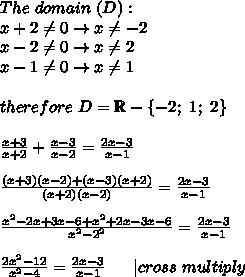 The\ domain\ (D):\\x+2\neq0\to x\neq-2\\x-2\neq0\to x\neq2\\x-1\neq0\to x\neq1\\\\therefore\ D=\mathbb{R}-\{-2;\ 1;\ 2\}\\\\\frac{x+3}{x+2}+\frac{x-3}{x-2}=\frac{2x-3}{x-1}\\\\\frac{(x+3)(x-2)+(x-3)(x+2)}{(x+2)(x-2)}=\frac{2x-3}{x-1}\\\\\frac{x^2-2x+3x-6+x^2+2x-3x-6}{x^2-2^2}=\frac{2x-3}{x-1}\\\\\frac{2x^2-12}{x^2-4}=\frac{2x-3}{x-1}\ \ \ \ \ |cross\ multiply