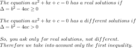 The\ equation\ ax^2+bx+c=0\ has\ a\ real\ solutions\ if\\\Delta=b^2-4ac\geq0\\\\The\ equation\ ax^2+bx+c=0\ has\ a\ different\ solutions\ if\\\Delta=b^2-4ac > 0\\\\So,\ you\ ask\ only\ for\ real\ solutions,\ not\ different.\\Therefore\ we\ take\ into\ account\ only\ the\ first\ inequality.