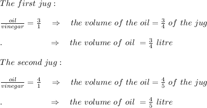 The\ first\ jug:\\\\\frac{oil}{vinegar} = \frac{3}{1} \ \ \ \Rightarrow\ \ \ the\ volume\ of\ the\ oil= \frac{3}{4} \ of\ the\ jug\\\\.\ \ \ \ \ \ \ \ \ \ \ \ \ \ \ \ \  \Rightarrow\ \ \ the\ volume\ of\ oil\ =\frac{3}{4} \ litre\\\\The\ second\ jug:\\\\\frac{oil}{vinegar} = \frac{4}{1} \ \ \ \Rightarrow\ \ \ the\ volume\ of\ the\ oil= \frac{4}{5} \ of\ the\ jug\\\\.\ \ \ \ \ \ \ \ \ \ \ \ \ \ \ \ \  \Rightarrow\ \ \ the\ volume\ of\ oil\ =\frac{4}{5} \ litre\\\\