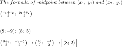 The\ formula\ of\ midpoint\ between\ (x_1;\ y_1)\ and\ (x_2;\ y_2)\\\\\left(\frac{x_1+x_2}{2};\ \frac{y_1+y_2}{2}\right)\\\\===================================\\(8;-9);\ (8;\ 5)\\\\\left(\frac{8+8}{2};\ \frac{-9+5}{2}\right)\to\left(\frac{16}{2};\ \frac{-4}{2}\right)\to\fbox{(8;-2)}