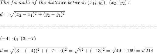 The\ formula\ of\ the\ distance\ between\ (x_1;\ y_1);\ (x_2;\ y_2):\\\\d=\sqrt{(x_2-x_1)^2+(y_2-y_1)^2}\\\\========================================\\\\(-4;\ 6);\ (3;-7)\\\\d=\sqrt{(3-(-4))^2+(-7-6)^2}=\sqrt{7^2+(-13)^2}=\sqrt{49+169}=\sqrt{218}