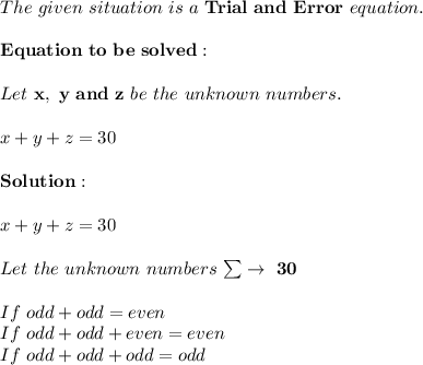 The\ given\ situation\ is\ a\ \bold{Trial\ and\ Error}\ equation. \\ \\ \bold{Equation\ to\ be\ solved:} \\ \\ Let\ \bold{x,\ y\ and\ z}\ be\ the\ unknown\ numbers. \\ \\ x+y+z=30 \\ \\ \bold{Solution:} \\ \\ x+y+z=30 \\ \\ Let\ the\ unknown\ numbers\ \bold{ \sum \to \ 30} \\ \\ If\ odd+odd=even \\ If\ odd+odd+even=even \\ If\ odd+odd+odd=odd