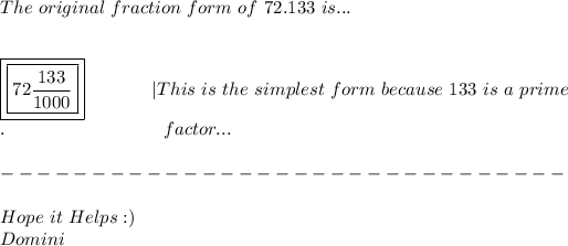 The\ original\ fraction\ form\ of\ 72.133\ is... \ \ \ \boxed{\boxed{ 72\frac{133}{1000} }}\ \ \ \ \ \ \ \ \ \ \ |This\ is\ the\ simplest\ form\ because\ 133\ is\ a\ prime \ .\ \ \ \ \ \ \ \ \ \ \ \ \ \ \ \ \ \ \ \ \ \ \ \ \ \ factor... \ \ ------------------------------- \ \ Hope\ it\ Helps :) \ Domini