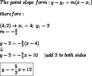 The\ point\ slope\ form:y-y_1=m(x-x_1)\\therefore:\\(4; 2)\to x_1=4;\ y_1=2\m=-\frac{5}{2}\\y-2=-\frac{5}{2}(x-4)\\Downarrow\y-2=-\frac{5}{2}x+10\ \ \ \ |add\ 2\ to\ both\ sides\\\boxed{y=-\frac{5}{2}x+12}
