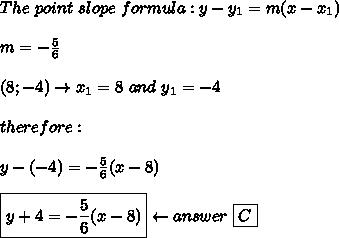 The\ point\ slope\ formula:y-y_1=m(x-x_1)\\\\m=-\frac{5}{6}\\\\(8;-4)\to x_1=8\ and\ y_1=-4\\\\therefore:\\\\y-(-4)=-\frac{5}{6}(x-8)\\\\\boxed{y+4=-\frac{5}{6}(x-8)}\leftarrow answer\ \boxed{C}
