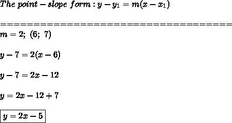 The\ point-slope\ form:y-y_1=m(x-x_1)\\\\===================================\\m=2;\ (6;\ 7)\\\\y-7=2(x-6)\\\\y-7=2x-12\\\\y=2x-12+7\\\\\boxed{y=2x-5}