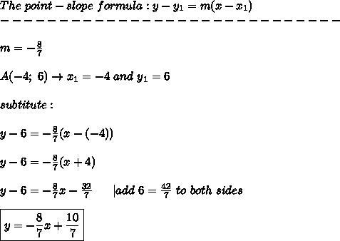 The\ point-slope\ formula:y-y_1=m(x-x_1)\-----------------------------\\m=-\frac{8}{7}\\A(-4;\ 6)\to x_1=-4\ and\ y_1=6\\subtitute:\\y-6=-\frac{8}{7}(x-(-4))\\y-6=-\frac{8}{7}(x+4)\\y-6=-\frac{8}{7}x-\frac{32}{7}\ \  \ \ \ |add\ 6=\frac{42}{7}\ to\ both\ sides\\\boxed{y=-\frac{8}{7}x+\frac{10}{7}}