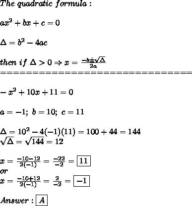 The\ quadratic\ formula:\\\\ax^2+bx+c=0\\\\\Delta=b^2-4ac\\\\then\ if\ \Delta > 0\Rightarrow x=\frac{-b\pm\sqrt\Delta}{2a}\\==============================\\\\-x^2+10x+11=0\\\\a=-1;\ b=10;\ c=11\\\\\Delta=10^2-4(-1)(11)=100+44=144\\\sqrt\Delta=\sqrt{144}=12\\\\x=\frac{-10-12}{2(-1)}=\frac{-22}{-2}=\boxed{11}\\or\\x=\frac{-10+12}{2(-1)}=\frac{2}{-2}=\boxed{-1}\\\\Answer:\boxed{A}