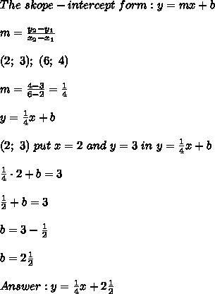 The\ skope-intercept\ form:y=mx+b\\\\m=\frac{y_2-y_1}{x_2-x_1}\\\\(2;\ 3);\ (6;\ 4)\\\\m=\frac{4-3}{6-2}=\frac{1}{4}\\\\y=\frac{1}{4}x+b\\\\(2;\ 3)\ put\ x=2\ and\ y=3\ in\ y=\frac{1}{4}x+b\\\\\frac{1}{4}\cdot2+b=3\\\\\frac{1}{2}+b=3\\\\b=3-\frac{1}{2}\\\\b=2\frac{1}{2}\\\\Answer:y=\frac{1}{4}x+2\frac{1}{2}
