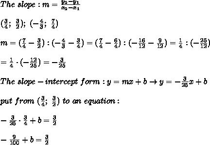The\ slope:m=\frac{y_2-y_1}{x_2-x_1}\\\\(\frac{3}{4};\ \frac{3}{2});\ (-\frac{4}{3};\ \frac{7}{4})\\\\m=(\frac{7}{4}-\frac{3}{2}):(-\frac{4}{3}-\frac{3}{4})=(\frac{7}{4}-\frac{6}{4}):(-\frac{16}{12}-\frac{9}{12})=\frac{1}{4}:(-\frac{25}{12})\\\\=\frac{1}{4}\cdot(-\frac{12}{25})=-\frac{3}{25}\\\\The\ slope-intercept\ form:y=mx+b\to y=-\frac{3}{25}x+b\\\\put\ from\ (\frac{3}{4};\ \frac{3}{2})\ to\ an\ equation:\\\\-\frac{3}{25}\cdot\frac{3}{4}+b=\frac{3}{2}\\\\-\frac{9}{100}+b=\frac{3}{2}