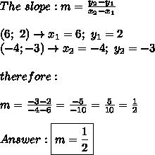 The\ slope:m=\frac{y_2-y_1}{x_2-x_1}\\\\(6;\ 2)\to x_1=6;\ y_1=2\\(-4;-3)\to x_2=-4;\ y_2=-3\\\\therefore:\\\\m=\frac{-3-2}{-4-6}=\frac{-5}{-10}=\frac{5}{10}=\frac{1}{2}\\\\Answer:\boxed{m=\frac{1}{2}}