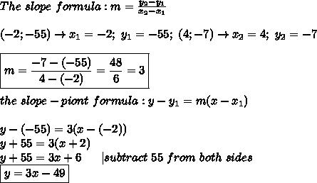 The\ slope\ formula:m=\frac{y_2-y_1}{x_2-x_1}\\\\(-2;-55)\to x_1=-2;\ y_1=-55;\ (4;-7)\to x_2=4;\ y_2=-7\\\\\boxed{m=\frac{-7-(-55)}{4-(-2)}=\frac{48}{6}=3}\\\\the\ slope-piont\ formula:y-y_1=m(x-x_1)\\\\y-(-55)=3(x-(-2))\\y+55=3(x+2)\\y+55=3x+6\ \ \ \ \ |subtract\ 55\ from\ both\ sides\\\boxed{y=3x-49}